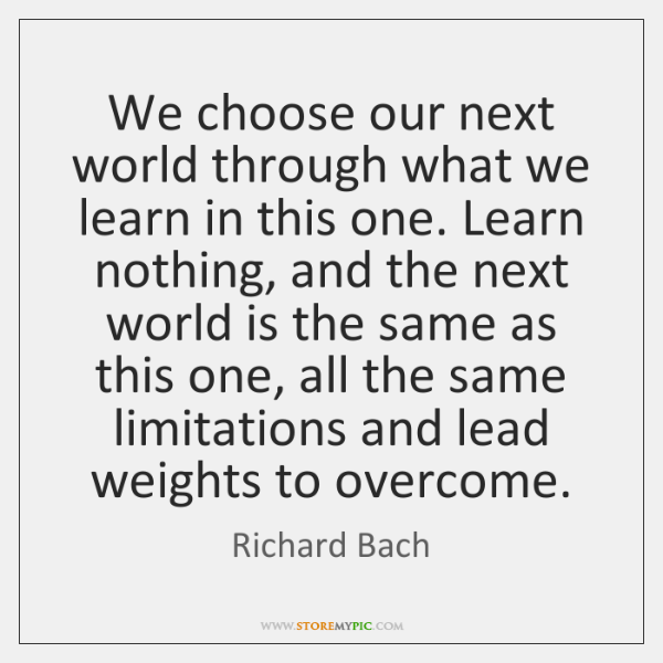 We choose our next world through what we learn in this one. ...