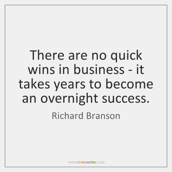There are no quick wins in business - it takes years to ...