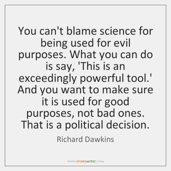 You can't blame science for being used for evil purposes. What you ...