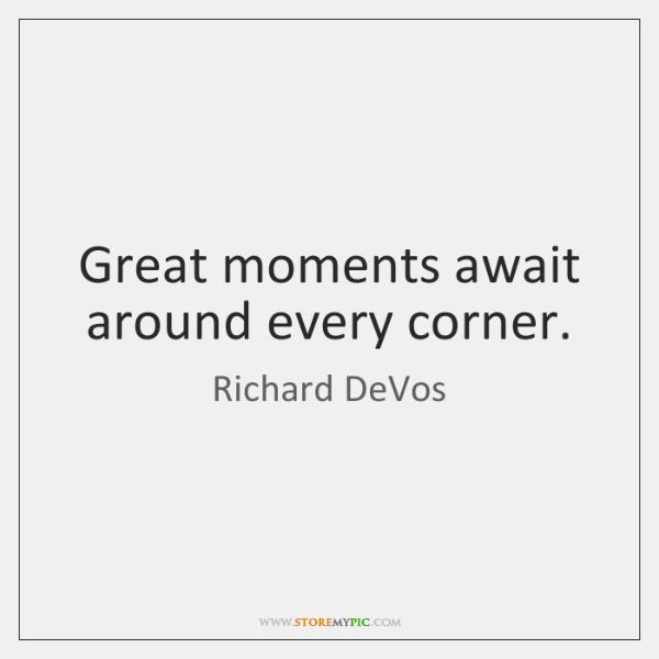 Great moments await around every corner.