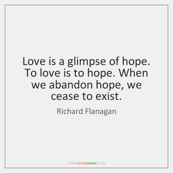 Love is a glimpse of hope. To love is to hope. When ...