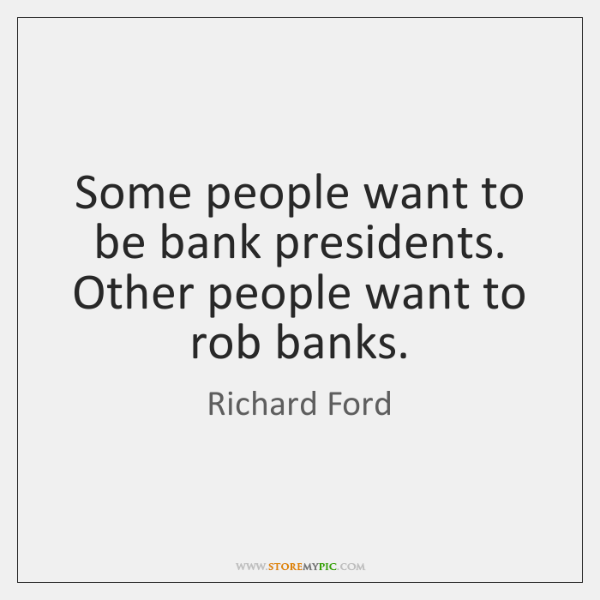 Some people want to be bank presidents. Other people want to rob ...