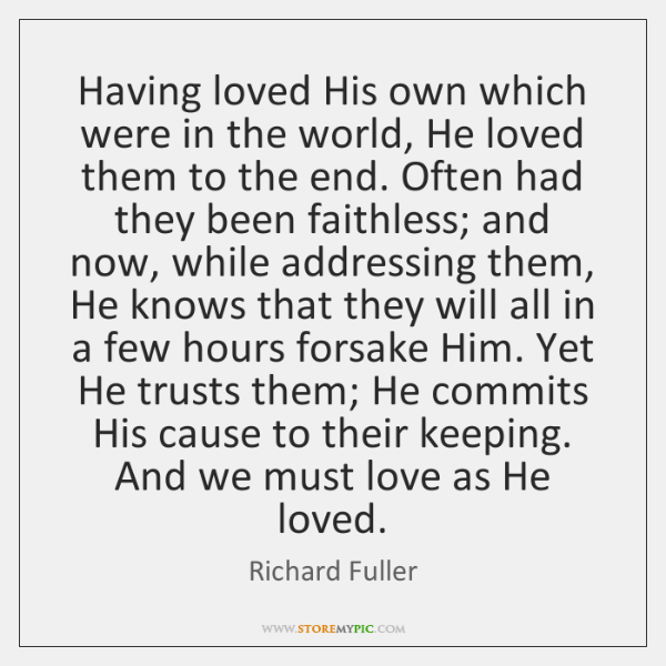 Having loved His own which were in the world, He loved them ...