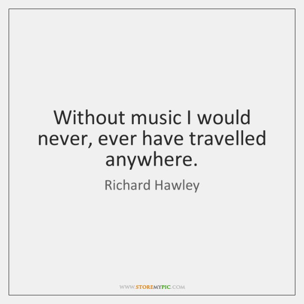 Without music I would never, ever have travelled anywhere.