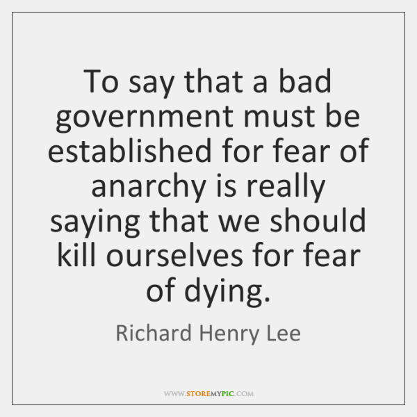To say that a bad government must be established for fear of ...