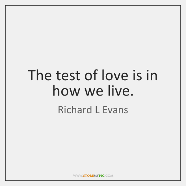 The test of love is in how we live.
