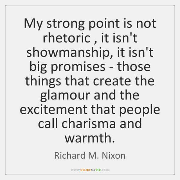 My strong point is not rhetoric , it isn't showmanship, it isn't big ...