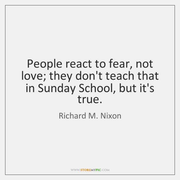 People react to fear, not love; they don't teach that in Sunday ...