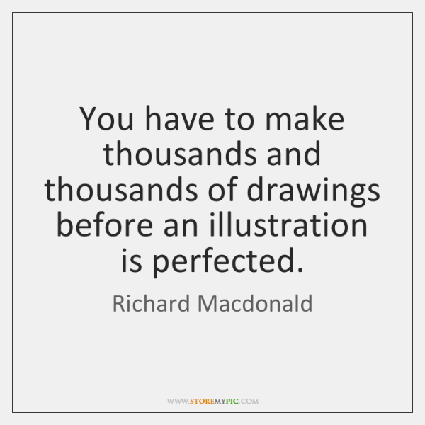 You have to make thousands and thousands of drawings before an illustration ...