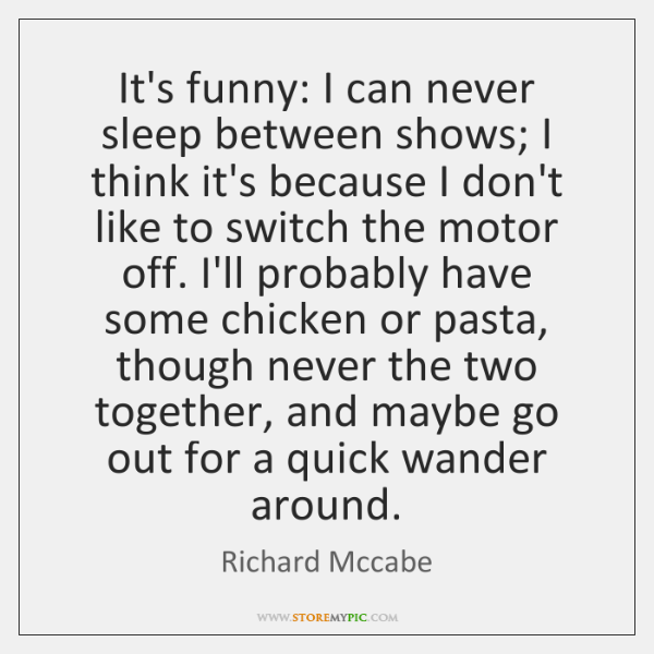It's funny: I can never sleep between shows; I think it's because ...