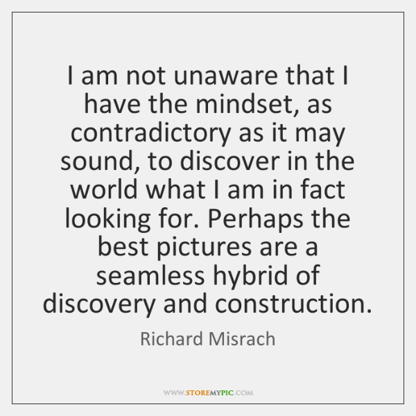 I am not unaware that I have the mindset, as contradictory as ...