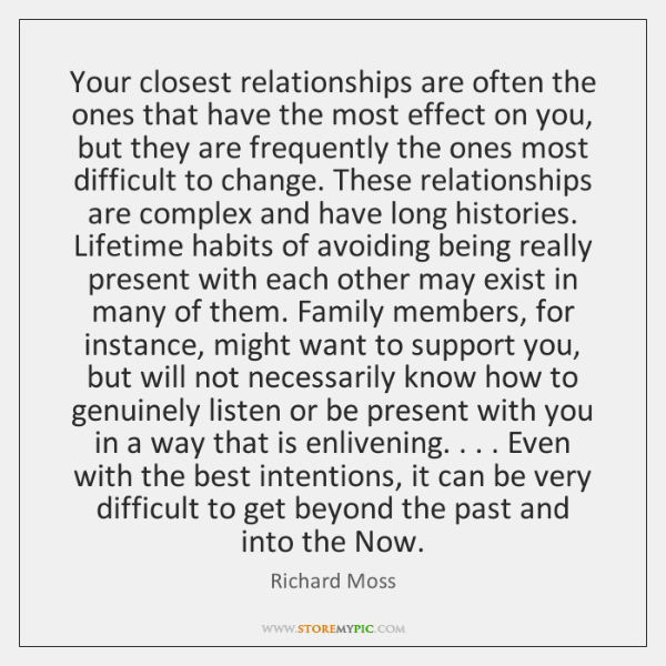 Your closest relationships are often the ones that have the most effect ...