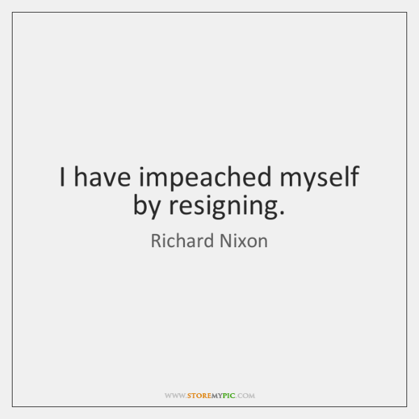 I have impeached myself by resigning.