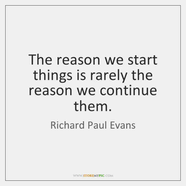 The reason we start things is rarely the reason we continue them.
