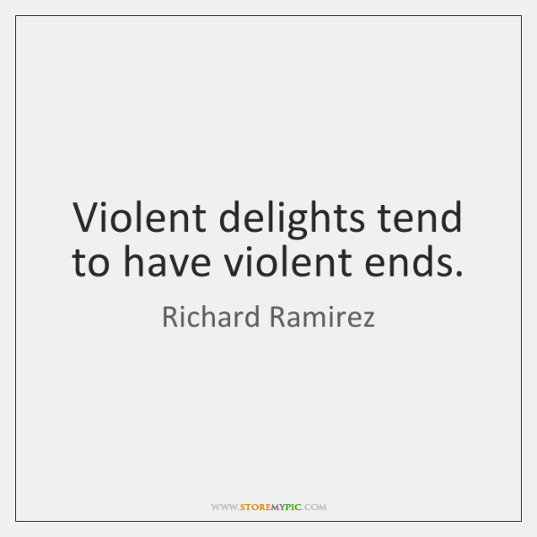 Violent delights tend to have violent ends.