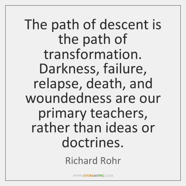 The path of descent is the path of transformation. Darkness, failure, relapse, ...