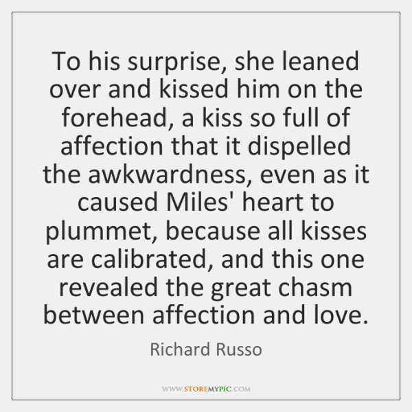 To his surprise, she leaned over and kissed him on the forehead, ...