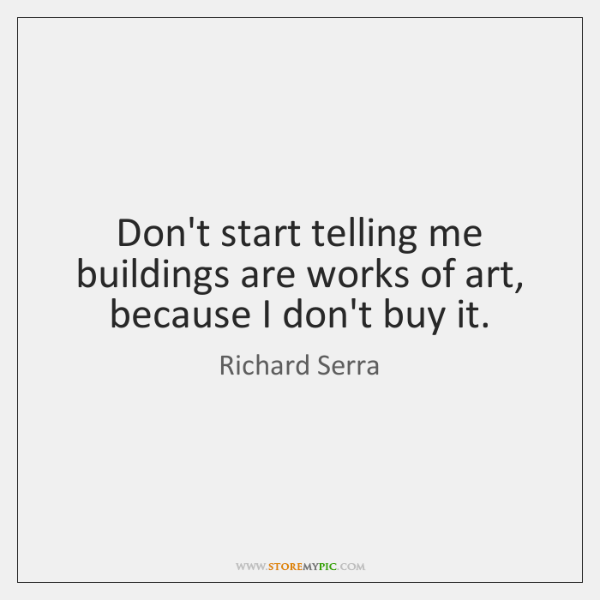 Don't start telling me buildings are works of art, because I don't ...
