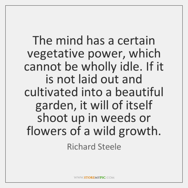 The mind has a certain vegetative power, which cannot be wholly idle. ...