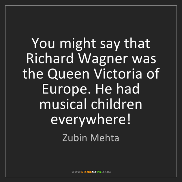 Zubin Mehta: You might say that Richard Wagner was the Queen Victoria...