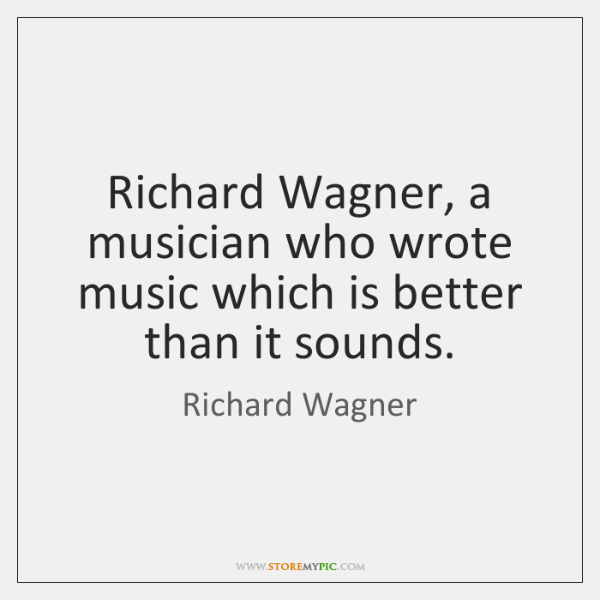 Richard Wagner, a musician who wrote music which is better than it ...