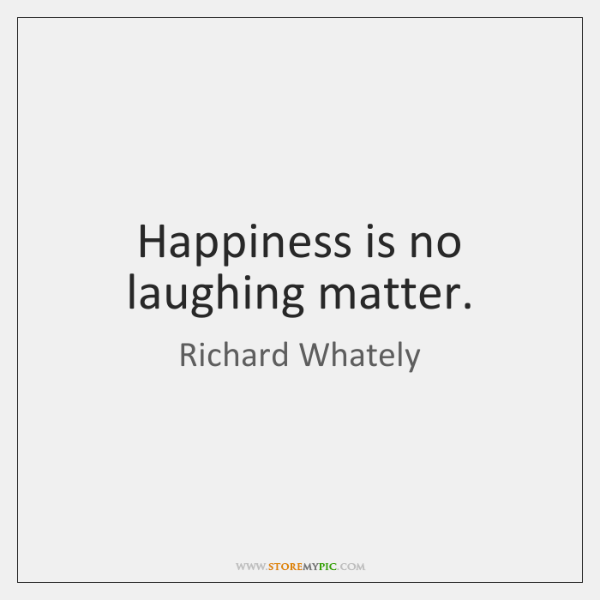 Happiness is no laughing matter.
