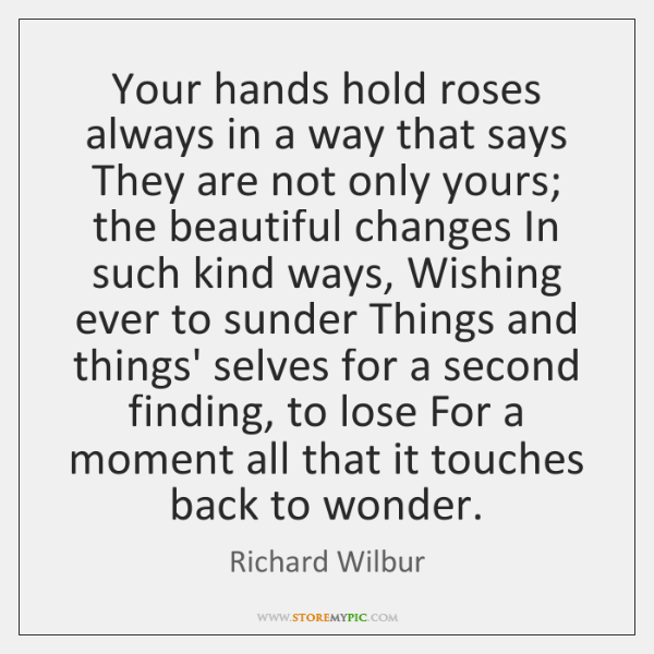 Your hands hold roses always in a way that says They are ...