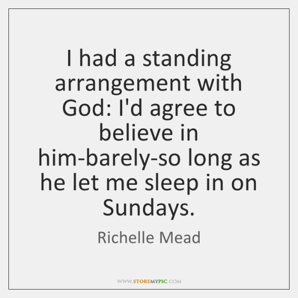 I had a standing arrangement with God: I'd agree to believe in ...