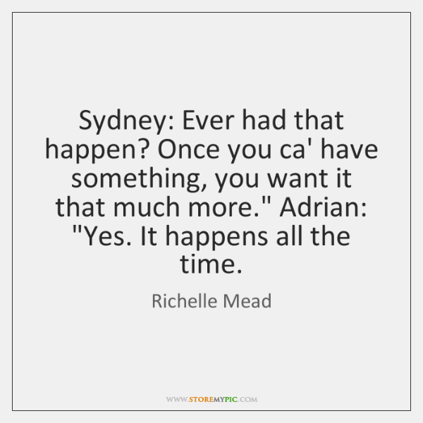 Sydney: Ever had that happen? Once you ca' have something, you want ...