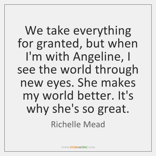 We take everything for granted, but when I'm with Angeline, I see ...
