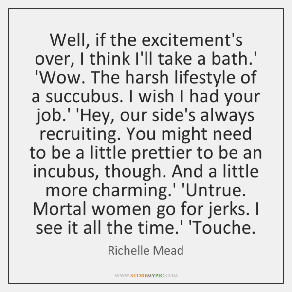 Well, if the excitement's over, I think I'll take a bath.' ...