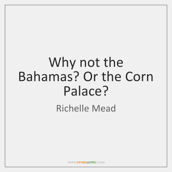 Why not the Bahamas? Or the Corn Palace?