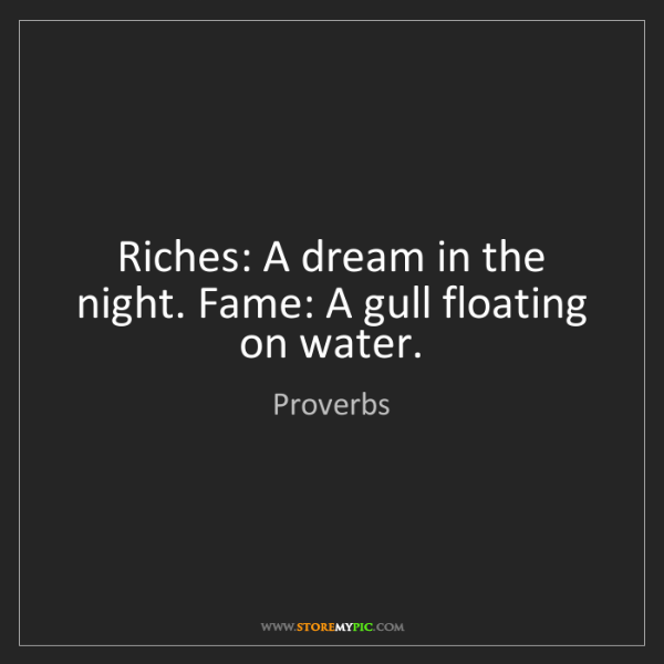 Proverbs: Riches: A dream in the night. Fame: A gull floating on...