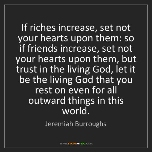 Jeremiah Burroughs: If riches increase, set not your hearts upon them: so...