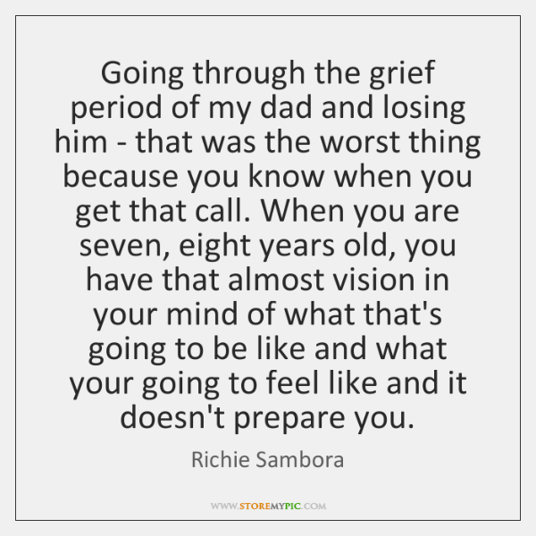 Going through the grief period of my dad and losing him - ...