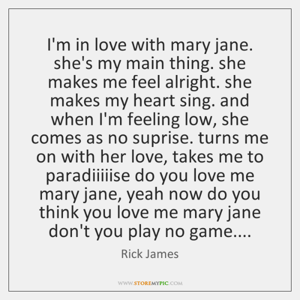 I'm in love with mary jane. she's my main thing. she makes ...