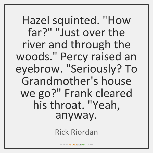 """Hazel squinted. """"How far?"""" """"Just over the river and through the woods."""" ..."""