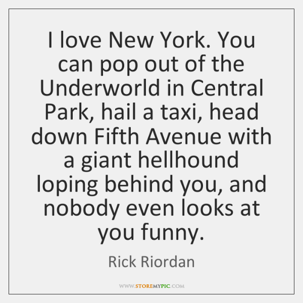 I love New York. You can pop out of the Underworld in ...