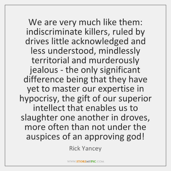 We are very much like them: indiscriminate killers, ruled by drives little ...
