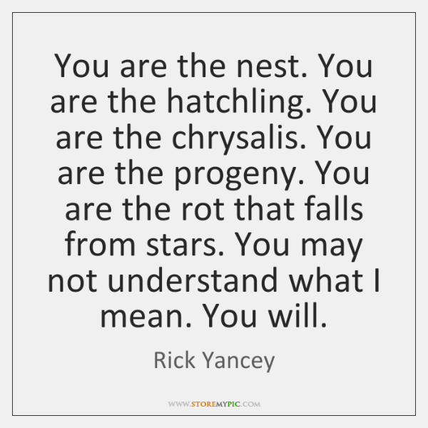 You are the nest. You are the hatchling. You are the chrysalis. ...