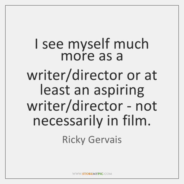 I see myself much more as a writer/director or at least ...