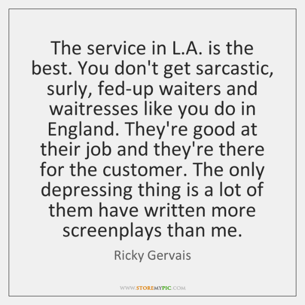 The service in L.A. is the best. You don't get sarcastic, ...