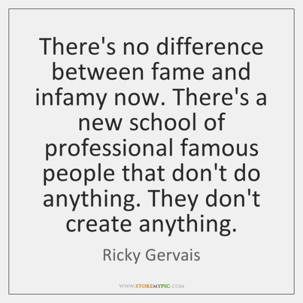 There's no difference between fame and infamy now. There's a new school ...