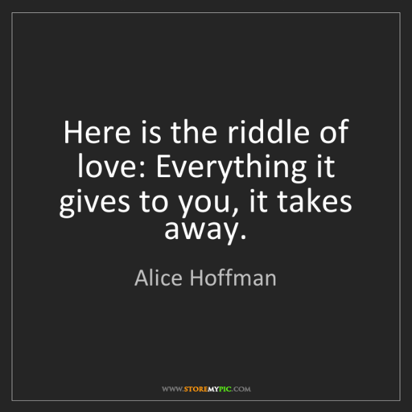 Alice Hoffman: Here is the riddle of love: Everything it gives to you,...