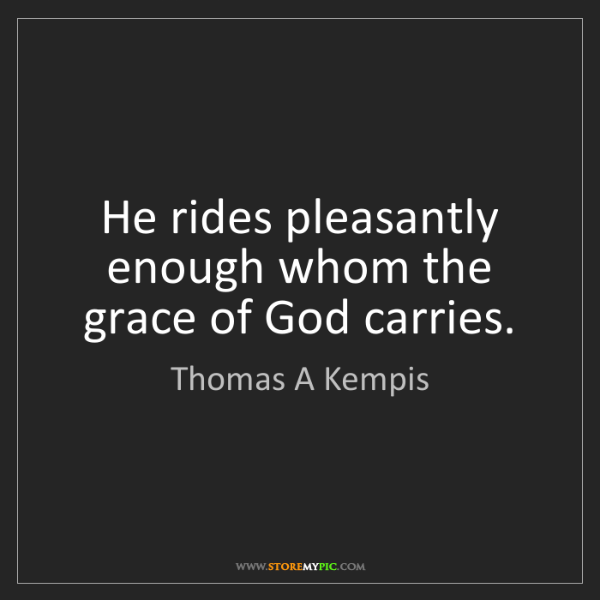 Thomas A Kempis: He rides pleasantly enough whom the grace of God carries.
