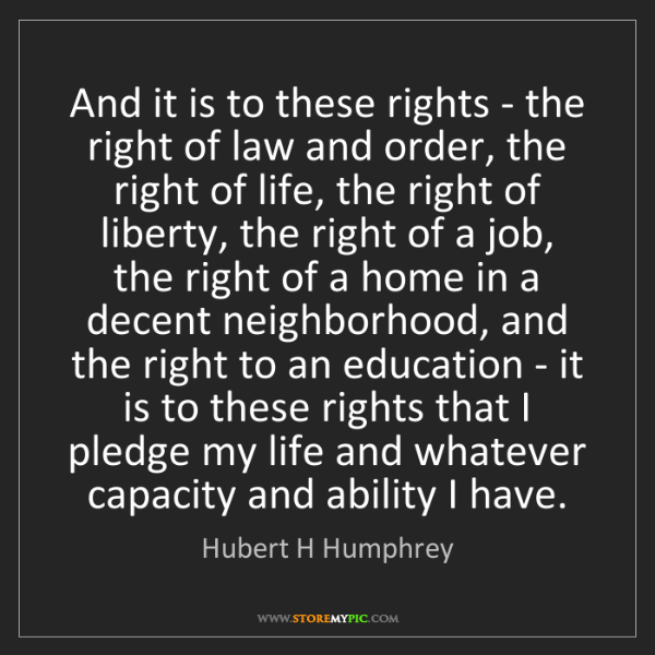 Hubert H Humphrey: And it is to these rights - the right of law and order,...