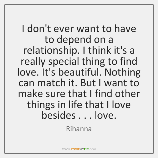 I don't ever want to have to depend on a relationship. I ...