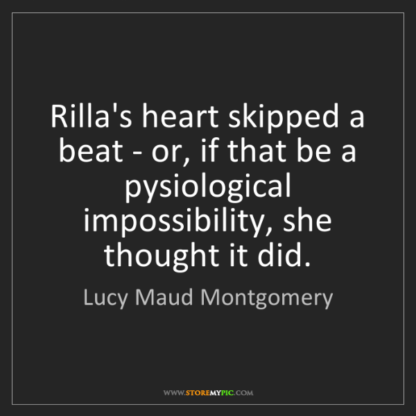 Lucy Maud Montgomery: Rilla's heart skipped a beat - or, if that be a pysiological...