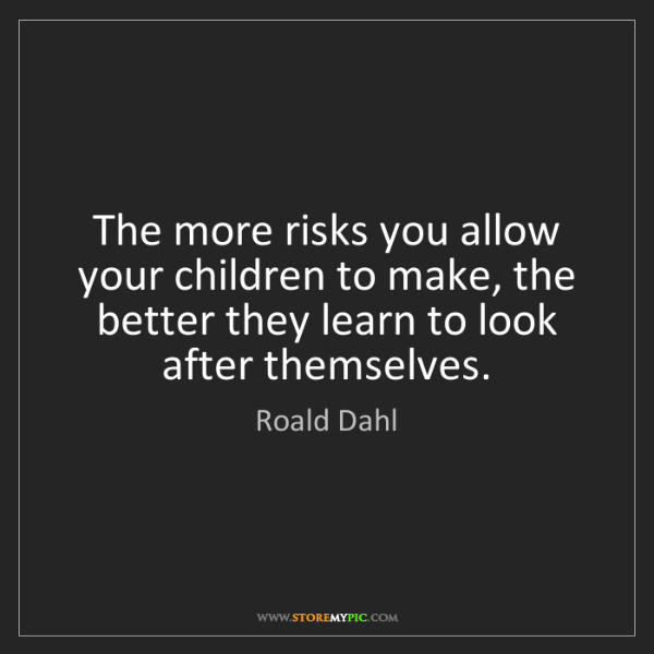 Roald Dahl: The more risks you allow your children to make, the better...