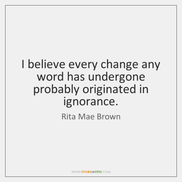 I believe every change any word has undergone probably originated in ignorance.